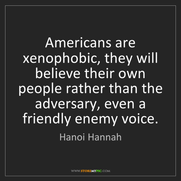 Hanoi Hannah: Americans are xenophobic, they will believe their own...