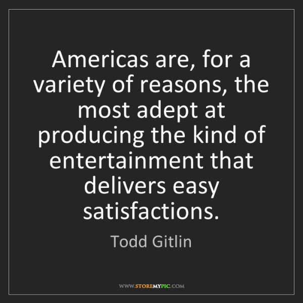 Todd Gitlin: Americas are, for a variety of reasons, the most adept...