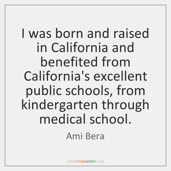 I was born and raised in California and benefited from California's excellent ...