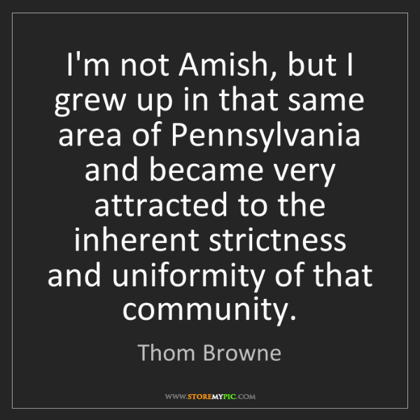 Thom Browne: I'm not Amish, but I grew up in that same area of Pennsylvania...