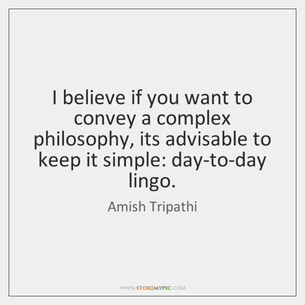 I believe if you want to convey a complex philosophy, its advisable ...