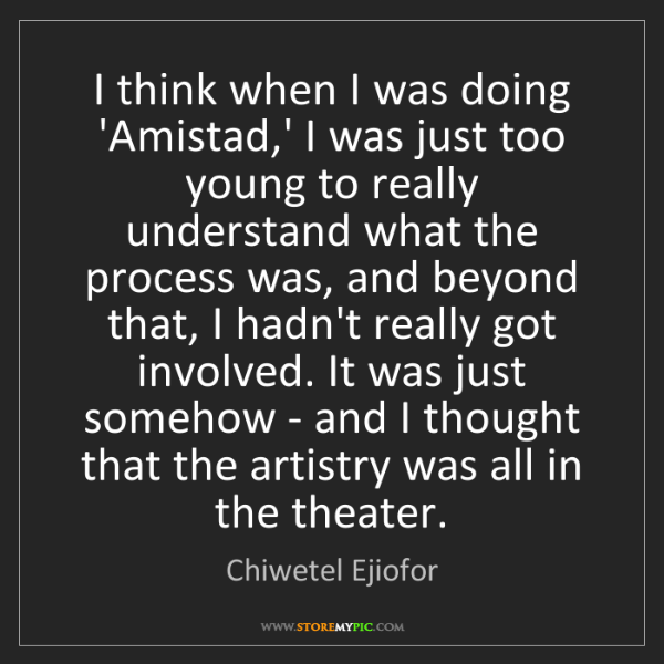 Chiwetel Ejiofor: I think when I was doing 'Amistad,' I was just too young...