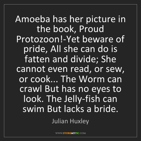 Julian Huxley: Amoeba has her picture in the book, Proud Protozoon!-Yet...