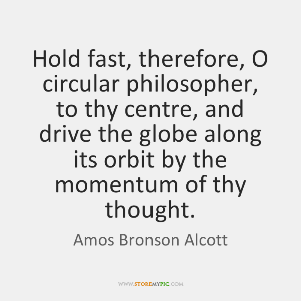 Hold fast, therefore, O circular philosopher, to thy centre, and drive the ...