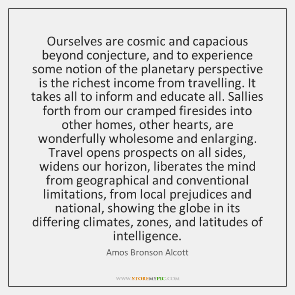Ourselves are cosmic and capacious beyond conjecture, and to experience some notion ...