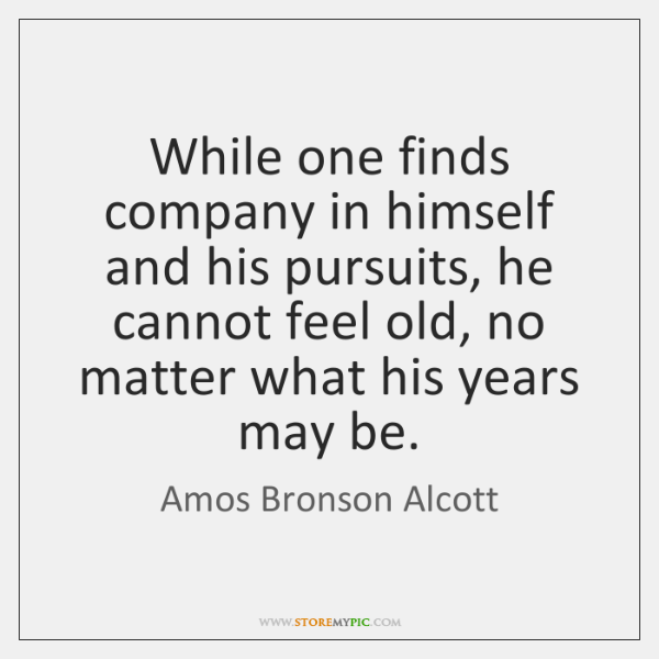 While one finds company in himself and his pursuits, he cannot feel ...
