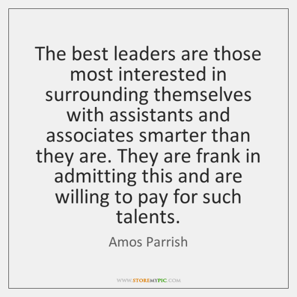 The best leaders are those most interested in surrounding themselves with assistants ...