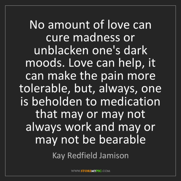 Kay Redfield Jamison: No amount of love can cure madness or unblacken one's...