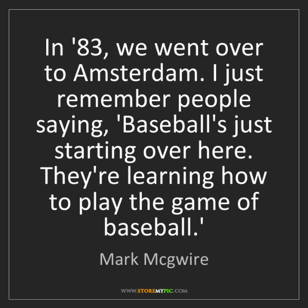 Mark Mcgwire: In '83, we went over to Amsterdam. I just remember people...
