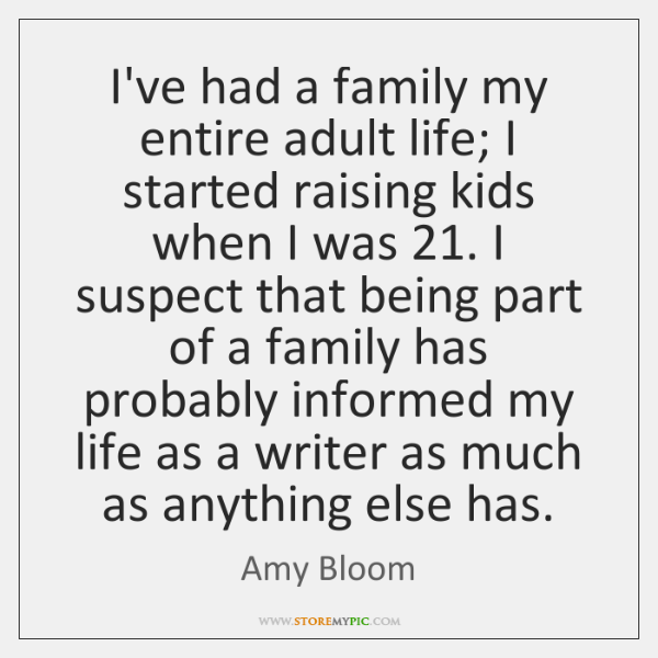 I've had a family my entire adult life; I started raising kids ...