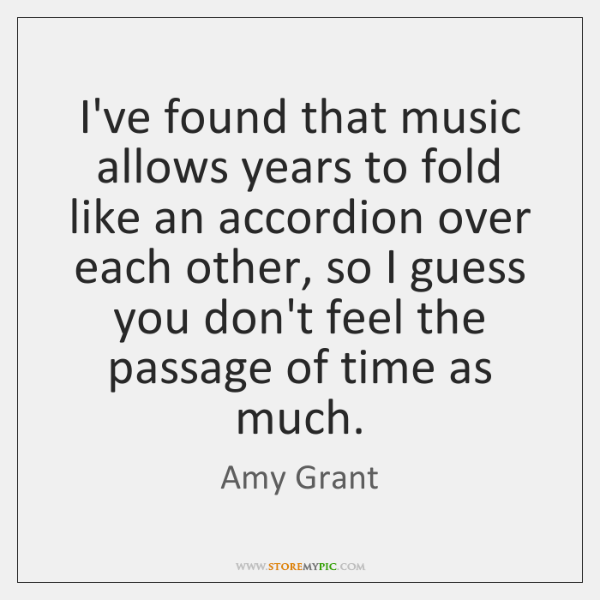 I've found that music allows years to fold like an accordion over ...