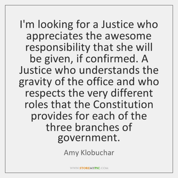 I'm looking for a Justice who appreciates the awesome responsibility that she ...