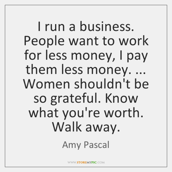 I run a business. People want to work for less money, I ...