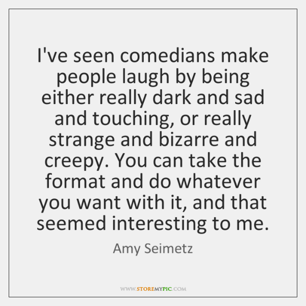 I've seen comedians make people laugh by being either really dark and ...