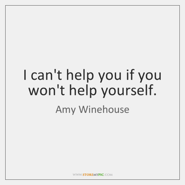I can't help you if you won't help yourself.