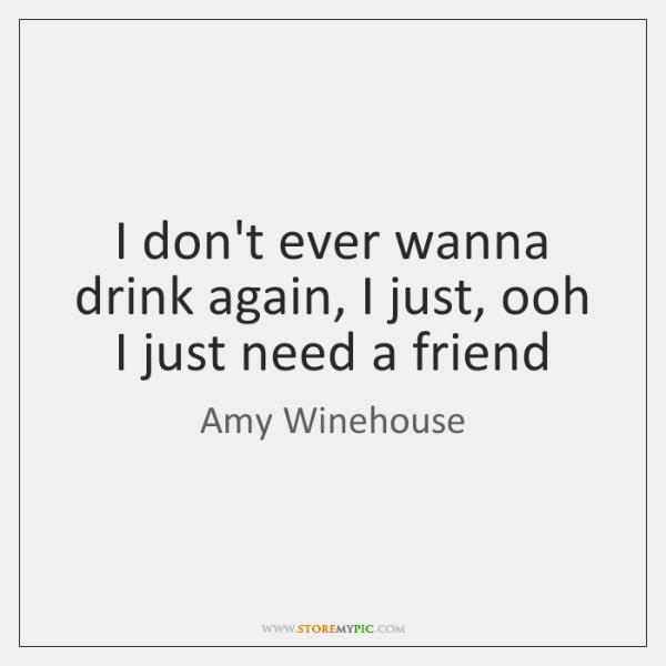 I don't ever wanna drink again, I just, ooh I just need ...