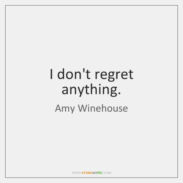 I don't regret anything.