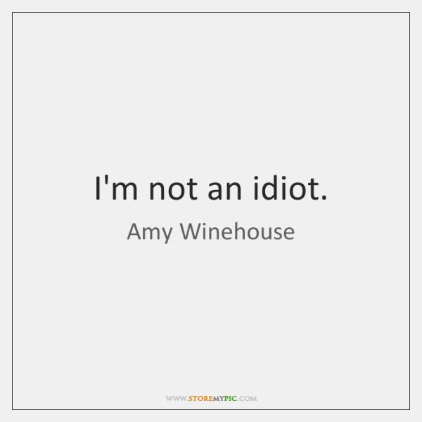 I'm not an idiot.
