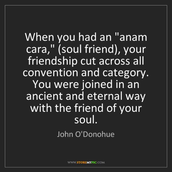 "John O'Donohue: When you had an ""anam cara,"" (soul friend), your friendship..."