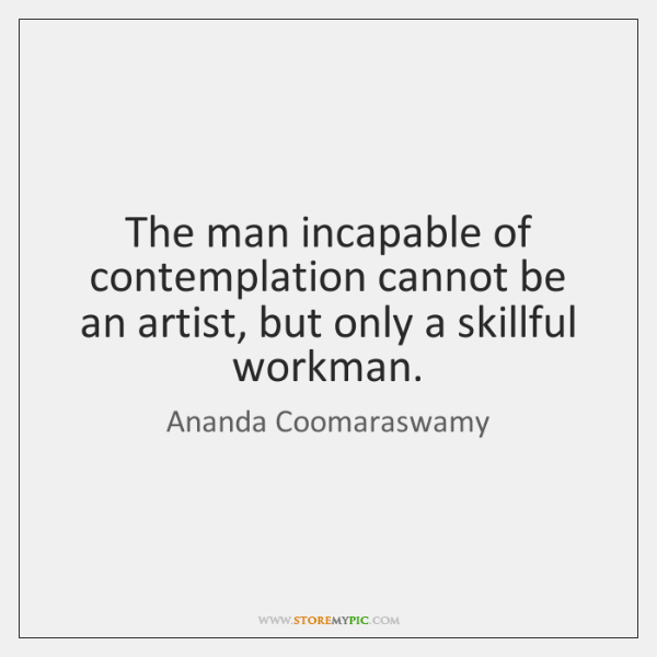 The man incapable of contemplation cannot be an artist, but only a ...