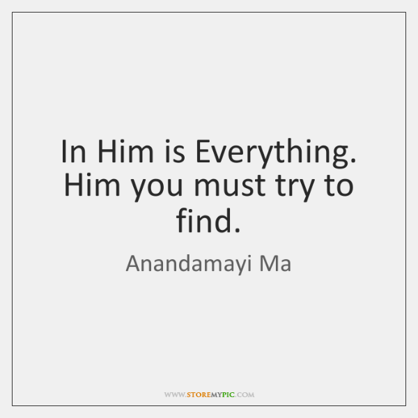 In Him is Everything. Him you must try to find.