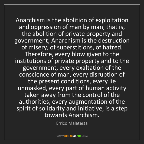 Errico Malatesta: Anarchism is the abolition of exploitation and oppression...