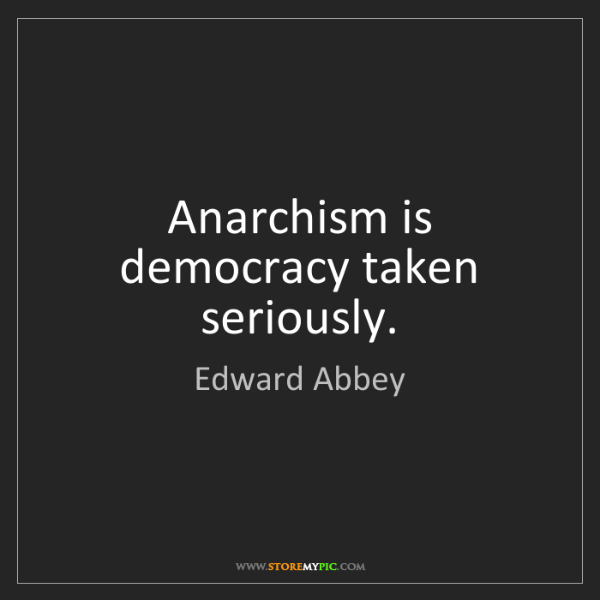 Edward Abbey: Anarchism is democracy taken seriously.