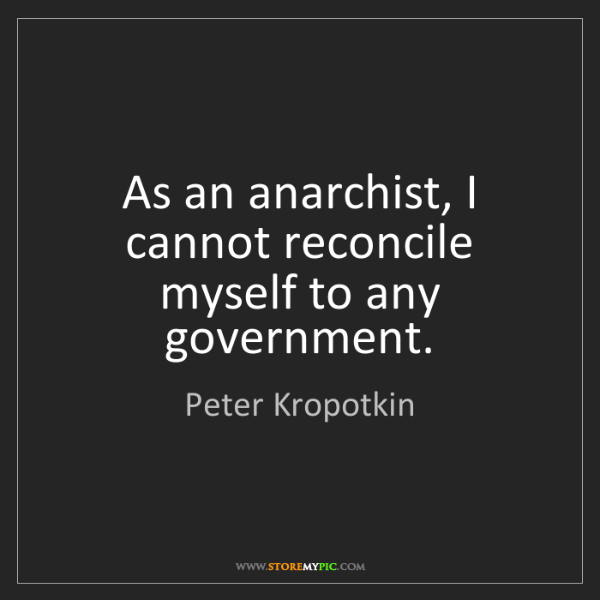 Peter Kropotkin: As an anarchist, I cannot reconcile myself to any government.