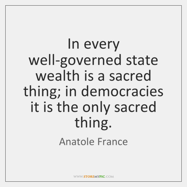 In every well-governed state wealth is a sacred thing; in democracies it ...