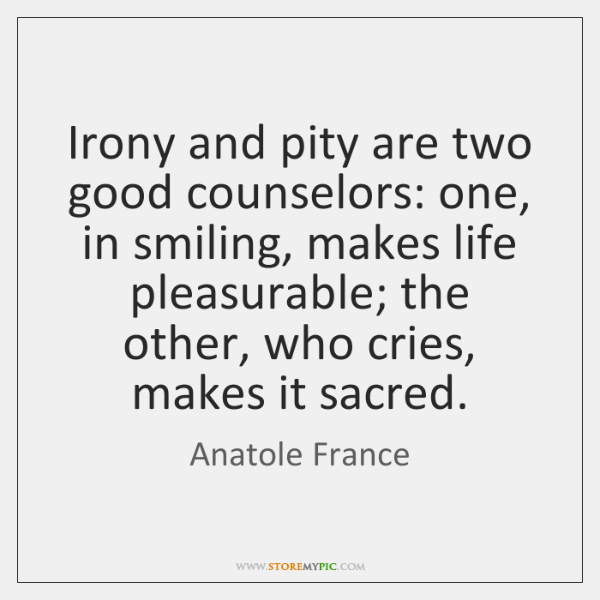 Irony and pity are two good counselors: one, in smiling, makes life ...