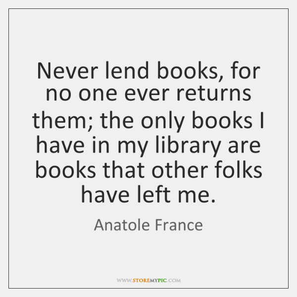 Never lend books, for no one ever returns them; the only books ...