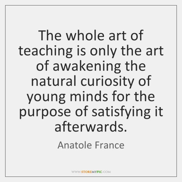 The whole art of teaching is only the art of awakening the ...