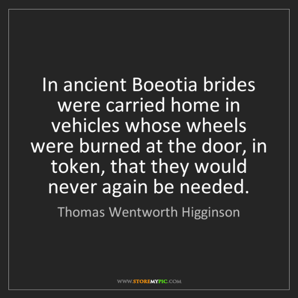Thomas Wentworth Higginson: In ancient Boeotia brides were carried home in vehicles...