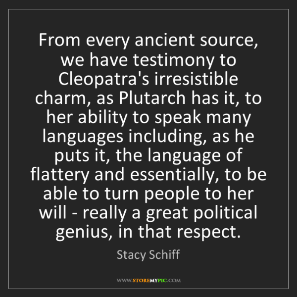 Stacy Schiff: From every ancient source, we have testimony to Cleopatra's...