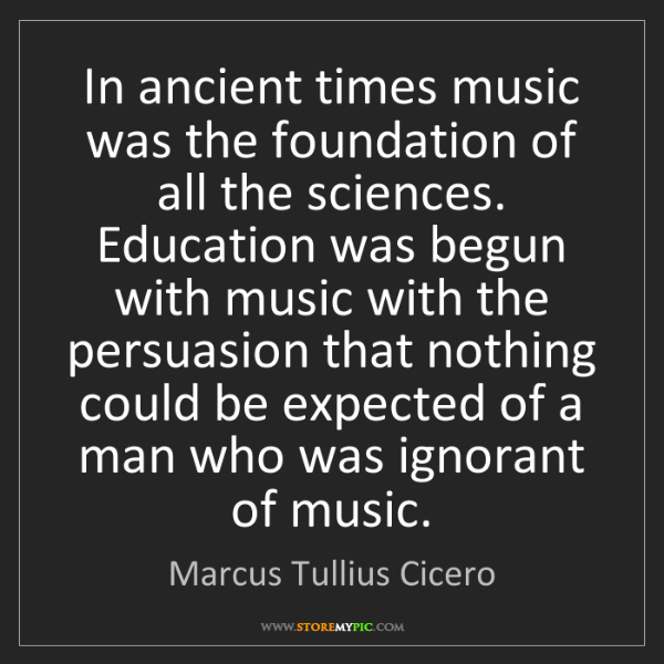 Marcus Tullius Cicero: In ancient times music was the foundation of all the...