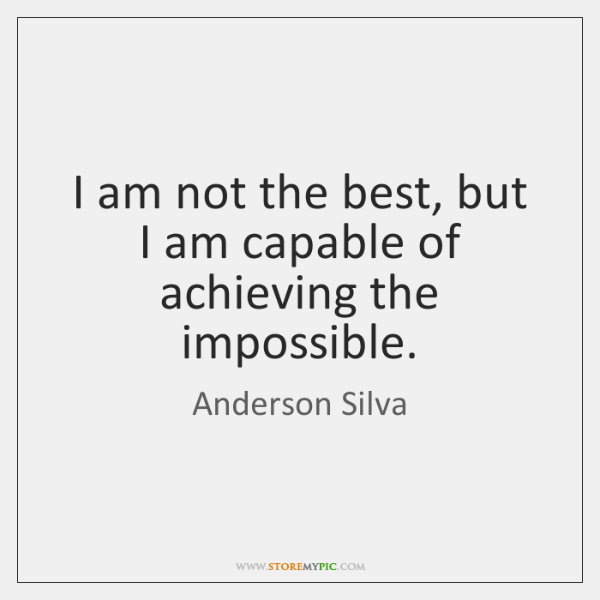 I am not the best, but I am capable of achieving the ...