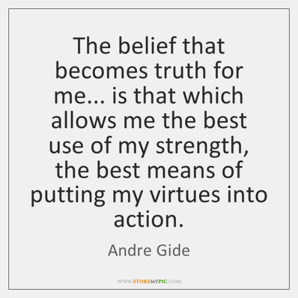 The belief that becomes truth for me... is that which allows me ...