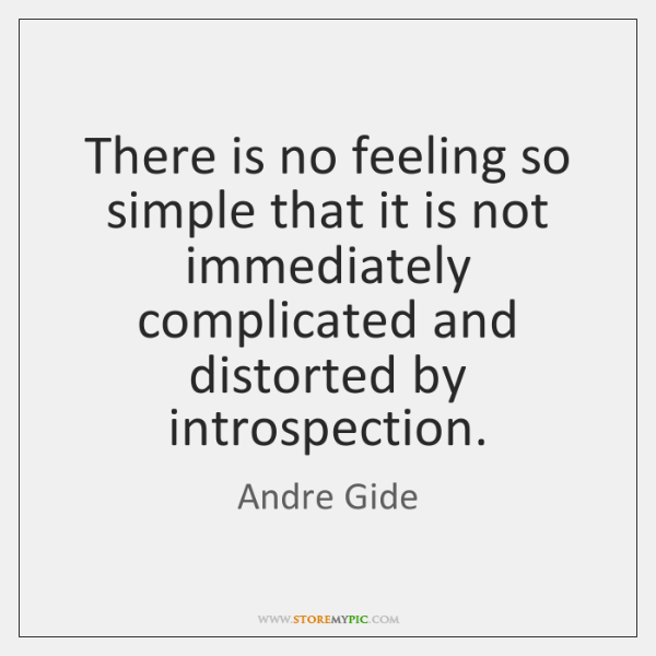 There is no feeling so simple that it is not immediately complicated ...