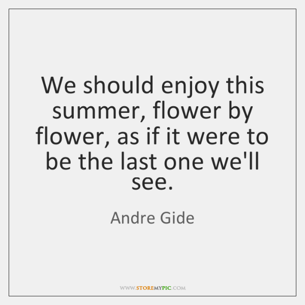 We should enjoy this summer, flower by flower, as if it were ...