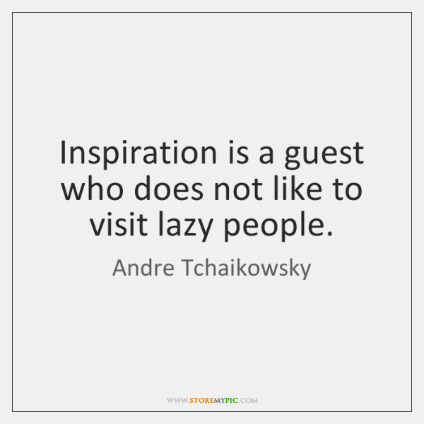 Inspiration is a guest who does not like to visit lazy people.