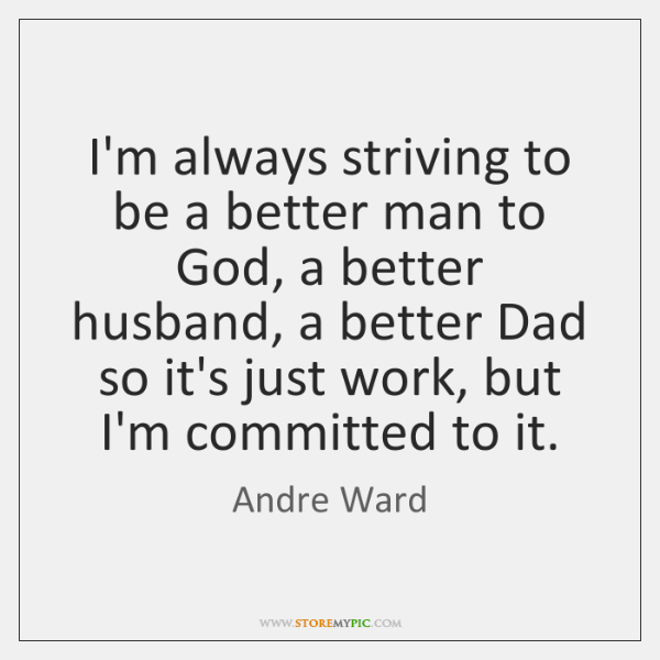 I'm always striving to be a better man to God, a better ...