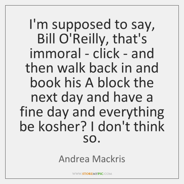 I'm supposed to say, Bill O'Reilly, that's immoral - click - and ...