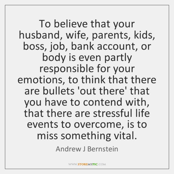 To believe that your husband, wife, parents, kids, boss, job, bank account, ...