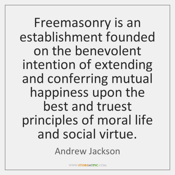 Freemasonry is an establishment founded on the benevolent intention of extending and ...