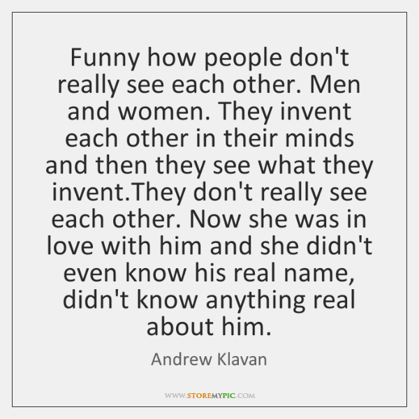 Funny how people don't really see each other. Men and women. They ...