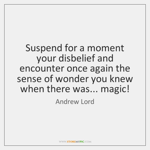 Suspend for a moment your disbelief and encounter once again the sense ...