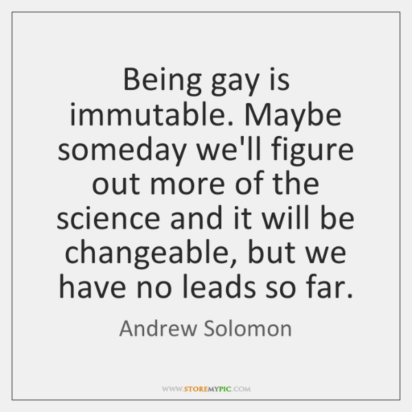 Being gay is immutable. Maybe someday we'll figure out more of the ...