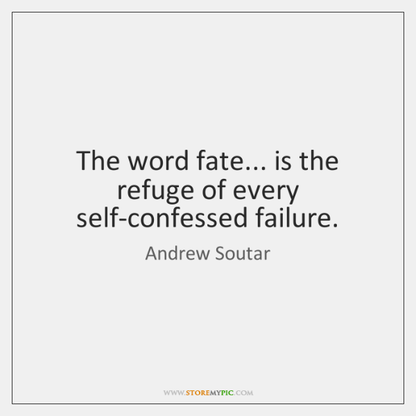 The word fate... is the refuge of every self-confessed failure.