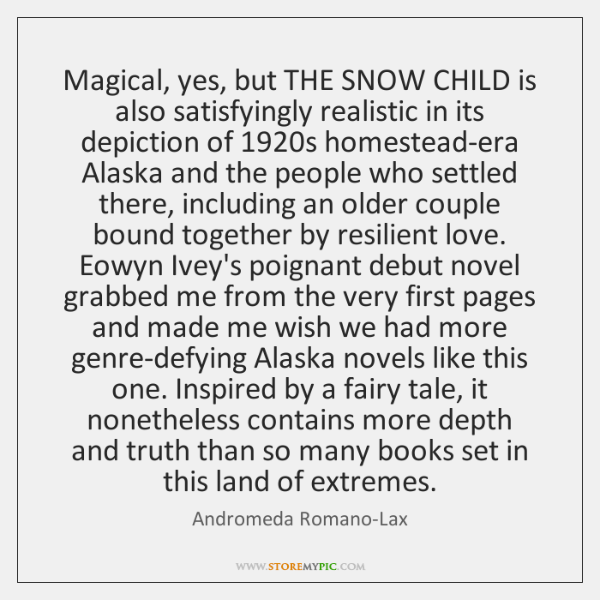 Magical, yes, but THE SNOW CHILD is also satisfyingly realistic in its ...