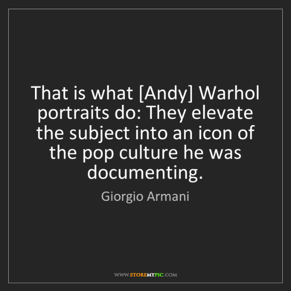 Giorgio Armani: That is what [Andy] Warhol portraits do: They elevate...